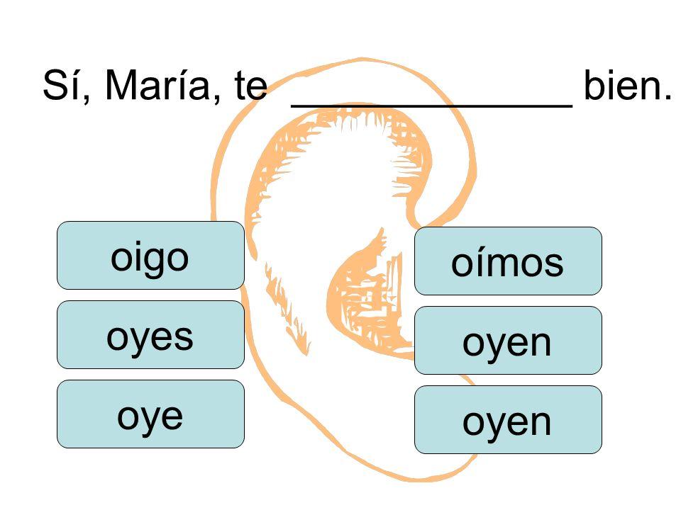 Sí, María, te ____________ bien. oigo oye oímos oyen oyes