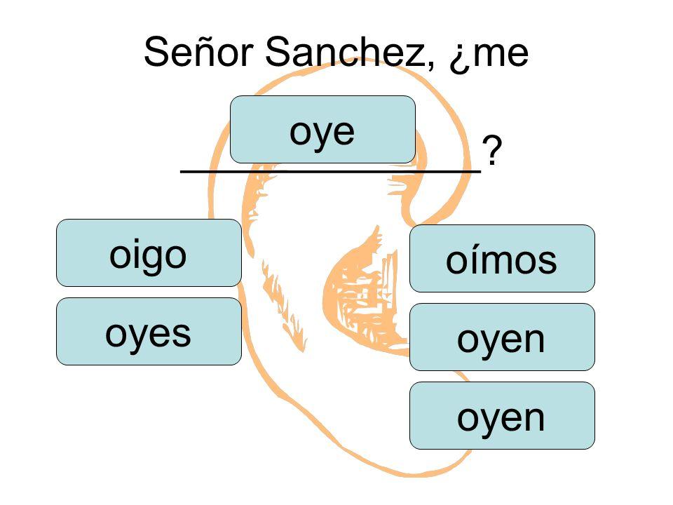 Señor Sanchez, ¿me _____________ oigo oyes oye oímos oyen