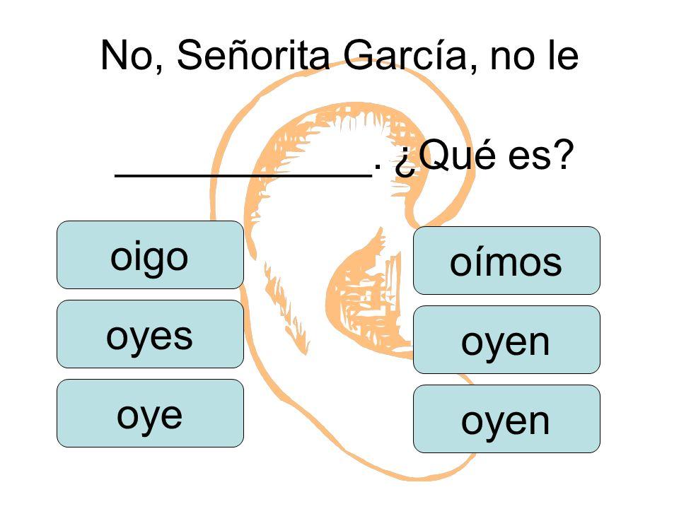 No, Señorita García, no le ___________. ¿Qué es oigo oyes oye oímos oyen