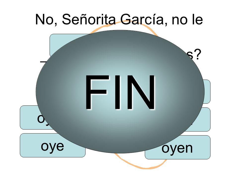 No, Señorita García, no le ___________. ¿Qué es oigo oyes oye oímos oyen FIN