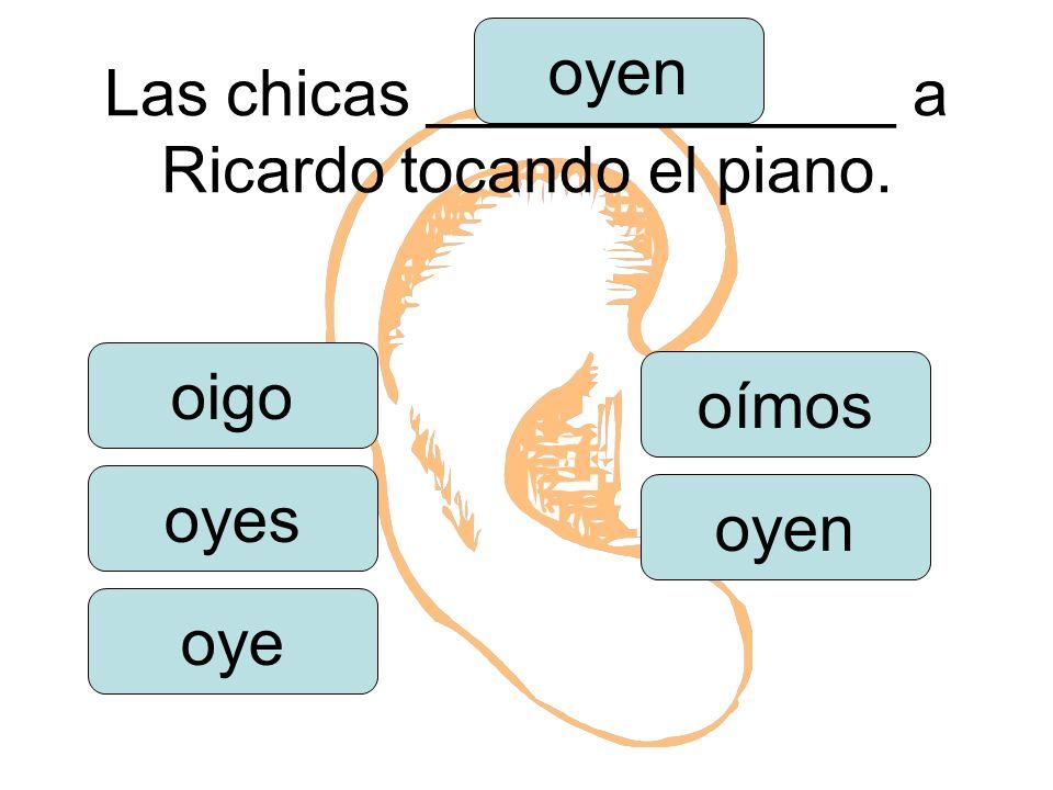Las chicas _____________ a Ricardo tocando el piano. oigo oyes oye oímos oyen