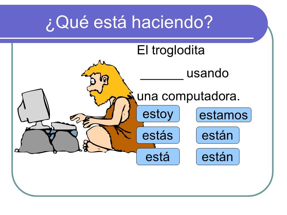 ¿Qué está haciendo? estoy estás está estamos están El troglodita ______ usando una computadora.