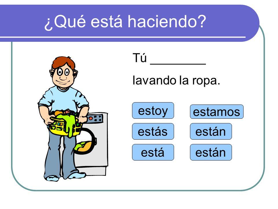 ¿Qué está haciendo? estoy estás está estamos están Tú ________ lavando la ropa.