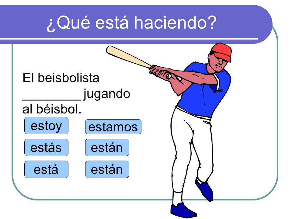 ¿Qué está haciendo? estoy estás está estamos están El beisbolista ________ jugando al béisbol.