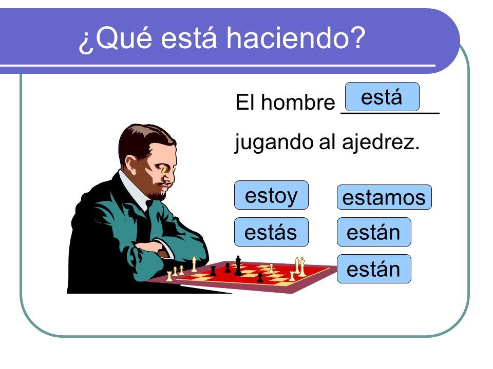 ¿Qué está haciendo? estoy estás está estamos están El hombre ________ jugando al ajedrez.