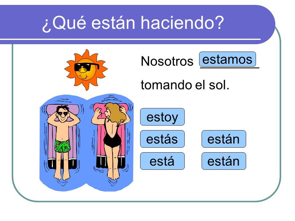 ¿Qué están haciendo? estoy estás está estamos están Nosotros ________ tomando el sol.