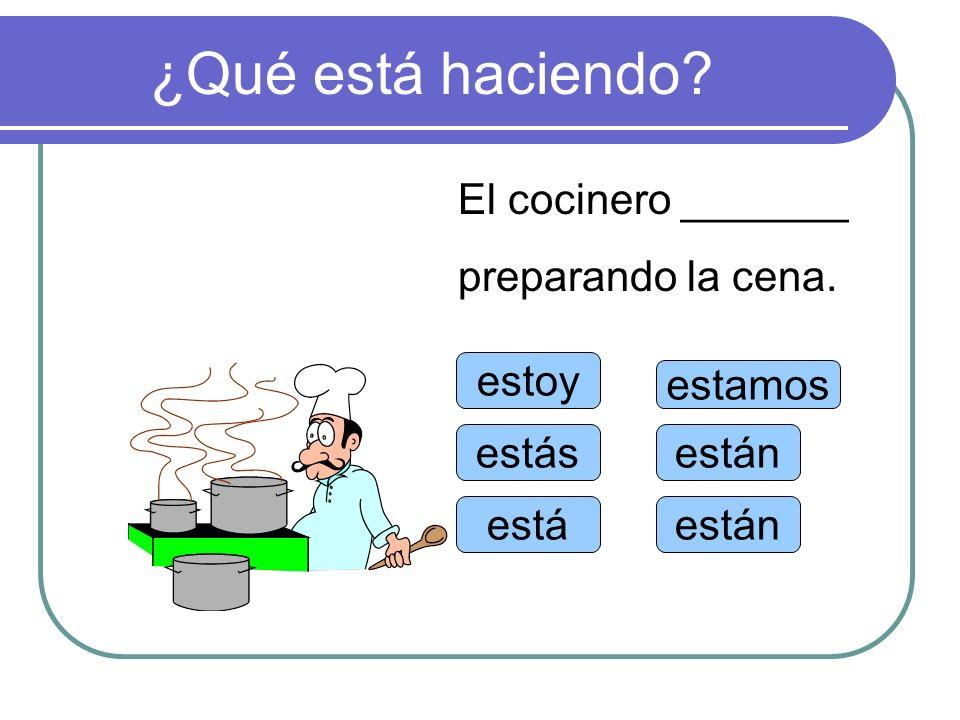 ¿Qué está haciendo? estoy estás está estamos están El cocinero _______ preparando la cena.