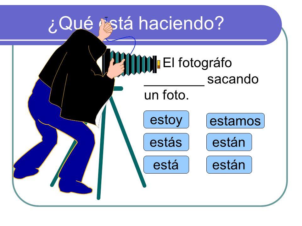 ¿Qué está haciendo? estoy estás está estamos están El fotográfo ________ sacando un foto.