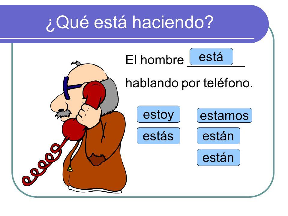 ¿Qué está haciendo? estoy estás está estamos están El hombre ________ hablando por teléfono.