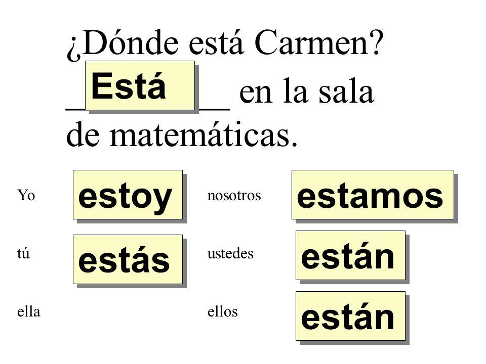 ¿Dónde está Carmen? _________ en la sala de matemáticas. estoy estás Está están estamos Yo tú ella nosotros ustedes ellos