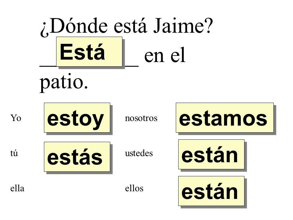 ¿Dónde está Jaime? _________ en el patio. estoy estás Está están estamos Yo tú ella nosotros ustedes ellos