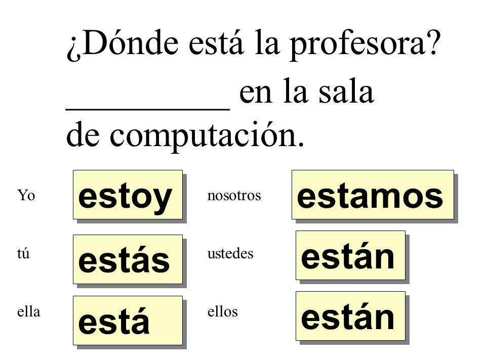 ¿Dónde está la profesora? _________ en la sala de computación. estoy estás está están estamos Yo tú ella nosotros ustedes ellos