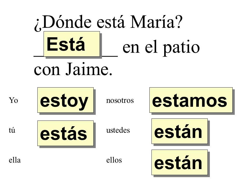 ¿Dónde está María? _________ en el patio con Jaime. estoy estás Está están estamos Yo tú ella nosotros ustedes ellos