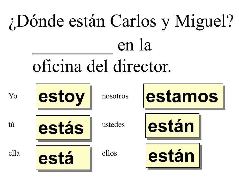 ¿Dónde están Carlos y Miguel? _________ en la oficina del director. estoy estás está están estamos Yo tú ella nosotros ustedes ellos
