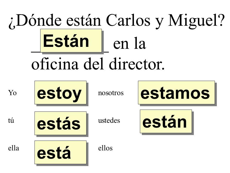 ¿Dónde están Carlos y Miguel? _________ en la oficina del director. estoy estás está Están están estamos Yo tú ella nosotros ustedes ellos