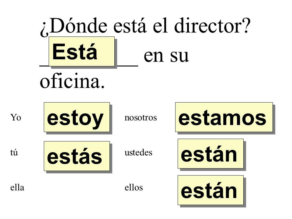 ¿Dónde está el director? _________ en su oficina. estoy estás Está están estamos Yo tú ella nosotros ustedes ellos