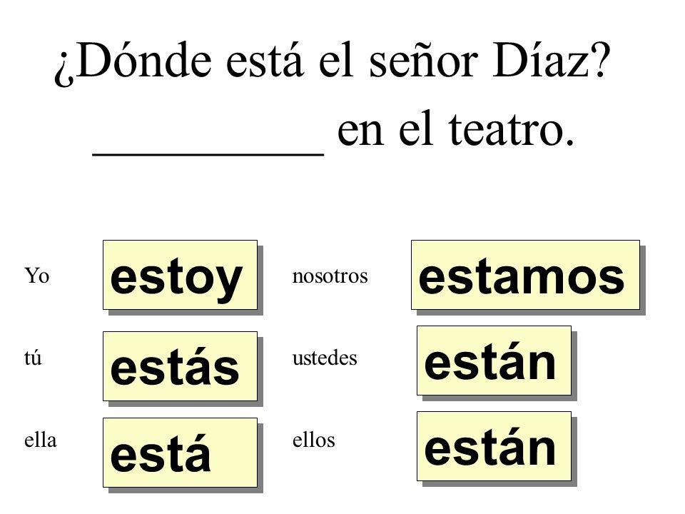 ¿Dónde está el señor Díaz? _________ en el teatro. estoy estás está están estamos Yo tú ella nosotros ustedes ellos
