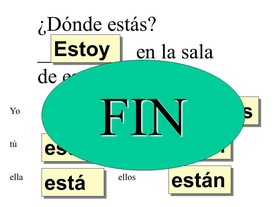 ¿Dónde estás? _________ en la sala de español. Estoy estás está están estamos Yo tú ella nosotros ustedes ellos FIN
