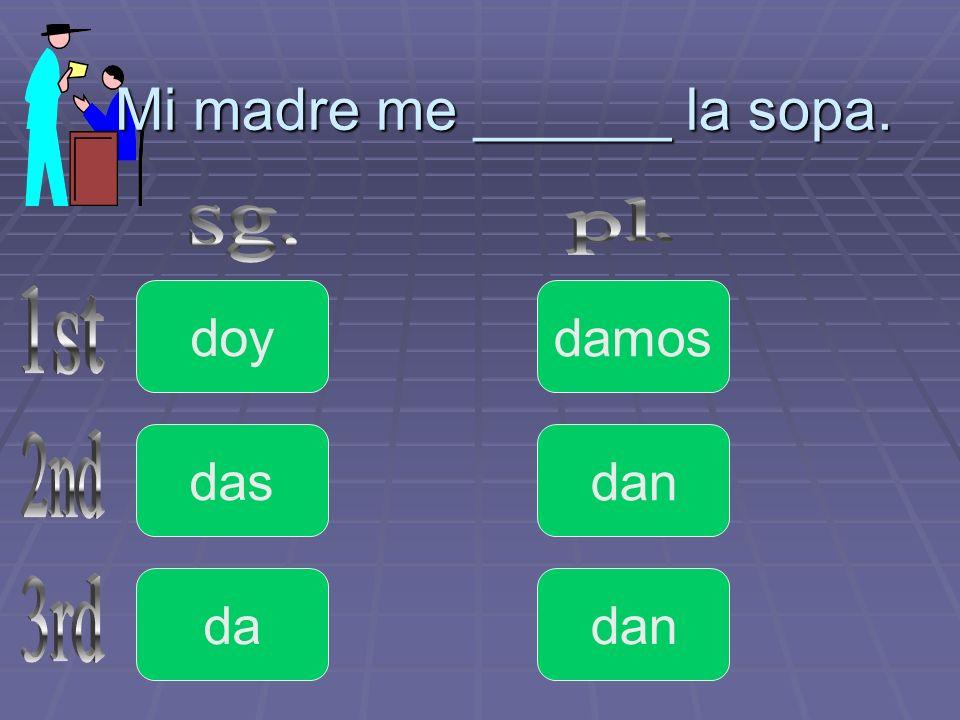 Mi madre me ______ la sopa. doy da das dan damos