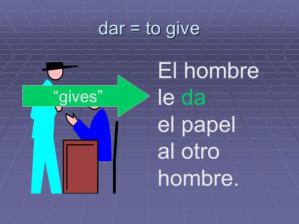 dar = to give El hombre le da el papel al otro hombre. gives