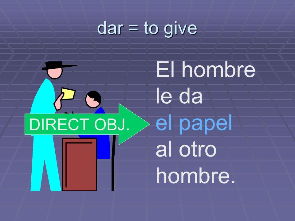 dar = to give El hombre le da el papel al otro hombre. DIRECT OBJ.