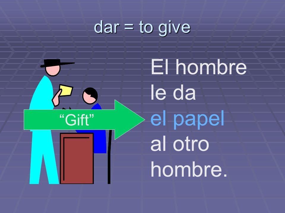 dar = to give El hombre le da el papel al otro hombre. Gift