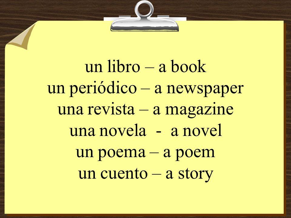 un libro – a book un periódico – a newspaper una revista – a magazine una novela - a novel un poema – a poem un cuento – a story