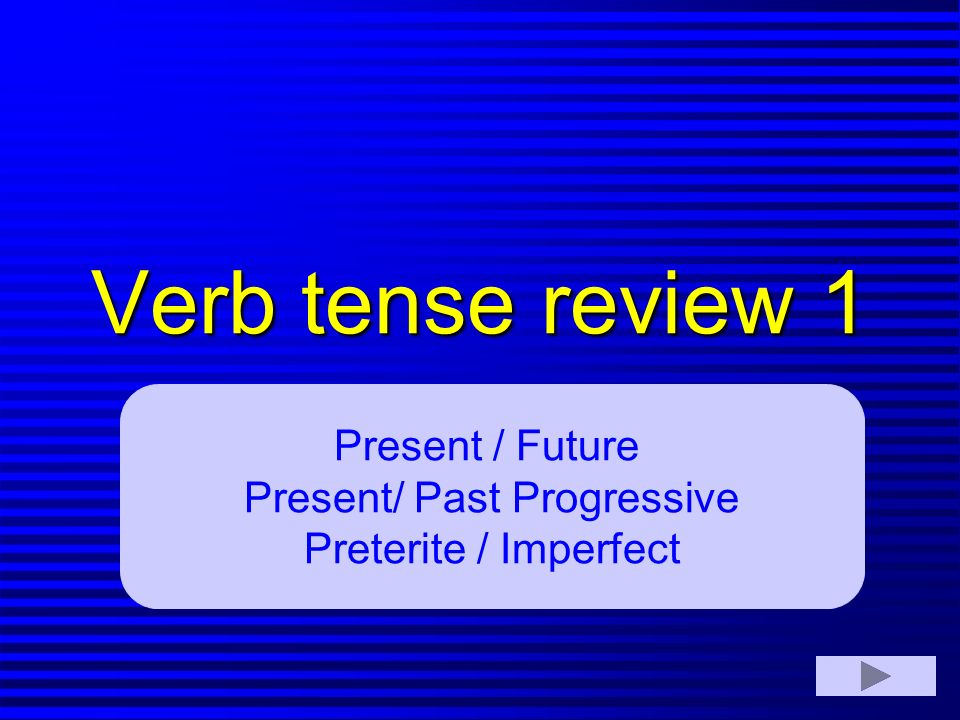 Verb tense review 1 Present / Future Present/ Past Progressive Preterite / Imperfect