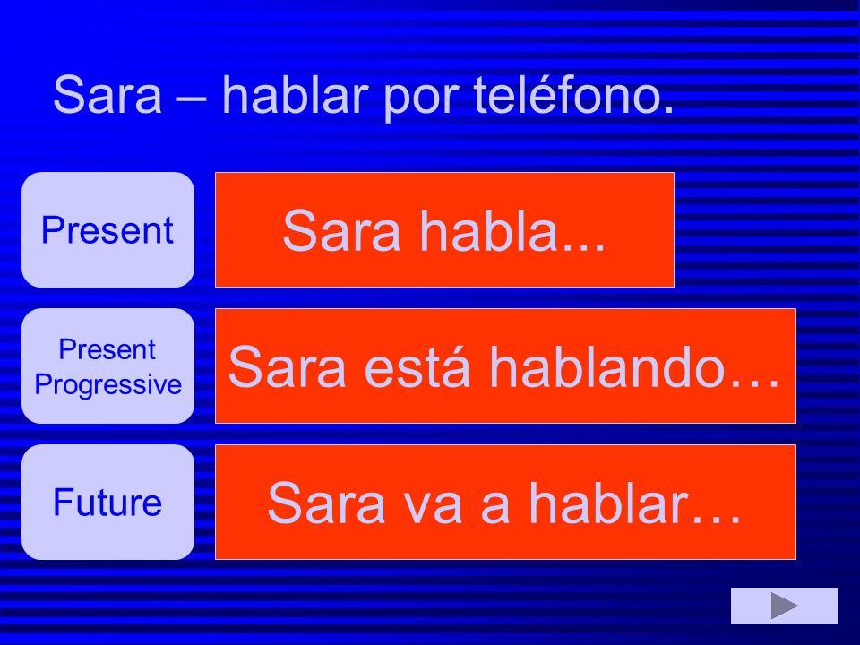 Sara – hablar por teléfono.Sara habló...