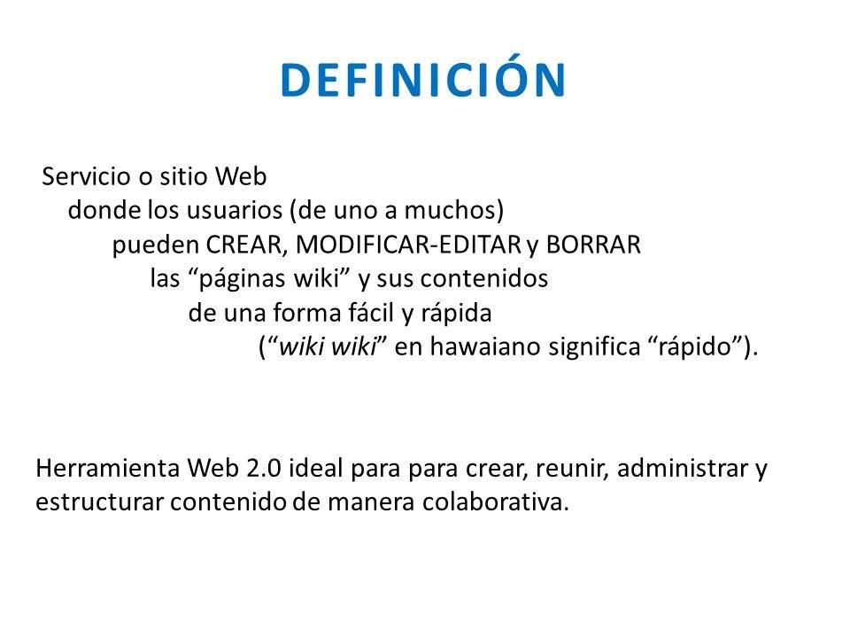DEFINICIÓN Servicio o sitio Web donde los usuarios (de uno a muchos) pueden CREAR, MODIFICAR-EDITAR y BORRAR las páginas wiki y sus contenidos de una
