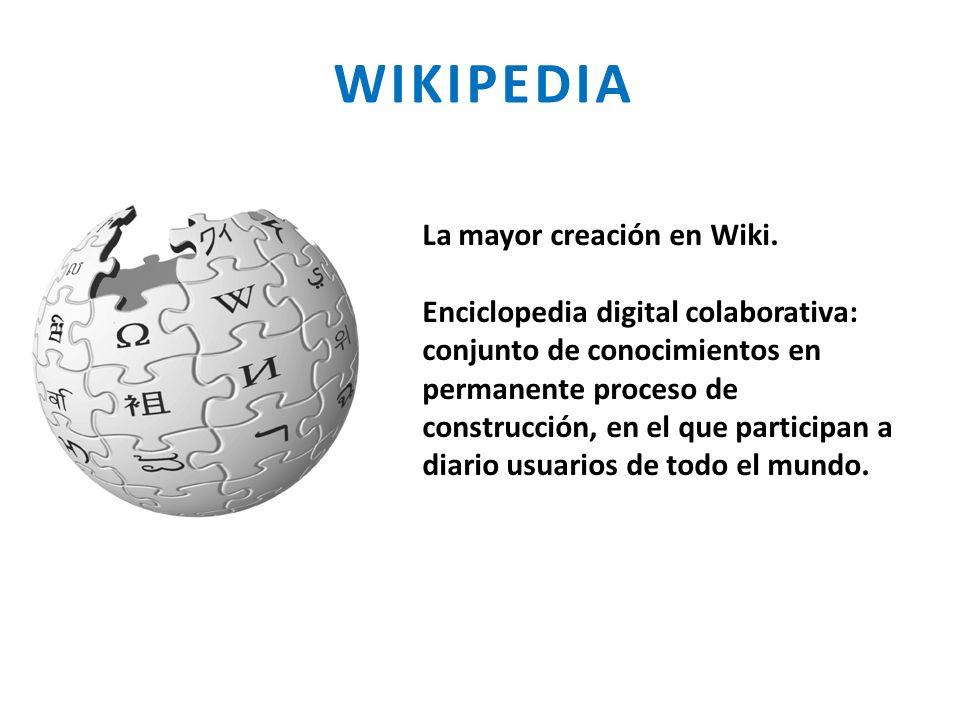 WIKIPEDIA La mayor creación en Wiki. Enciclopedia digital colaborativa: conjunto de conocimientos en permanente proceso de construcción, en el que par