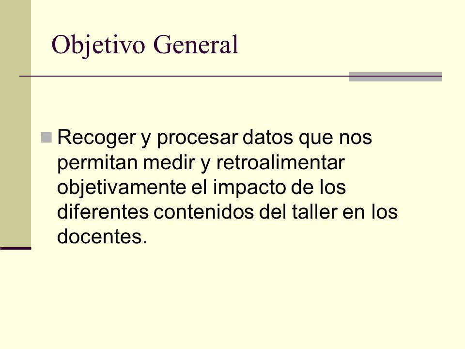 Objetivo General Recoger y procesar datos que nos permitan medir y retroalimentar objetivamente el impacto de los diferentes contenidos del taller en