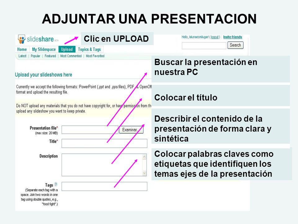 ADJUNTAR UNA PRESENTACION Buscar la presentación en nuestra PC Colocar el título Describir el contenido de la presentación de forma clara y sintética Colocar palabras claves como etiquetas que identifiquen los temas ejes de la presentación Clic en UPLOAD