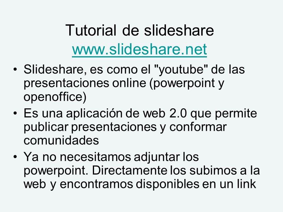 Tutorial de slideshare www.slideshare.net www.slideshare.net Slideshare, es como el youtube de las presentaciones online (powerpoint y openoffice) Es una aplicación de web 2.0 que permite publicar presentaciones y conformar comunidades Ya no necesitamos adjuntar los powerpoint.