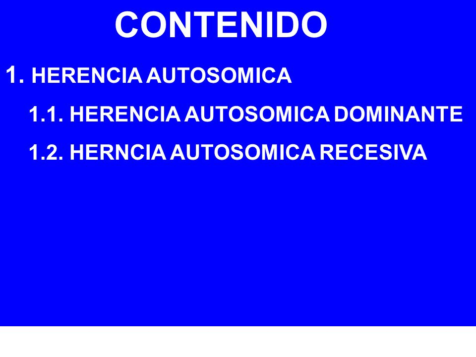 CONTENIDO 1. HERENCIA AUTOSOMICA 1.1. HERENCIA AUTOSOMICA DOMINANTE 1.2. HERNCIA AUTOSOMICA RECESIVA