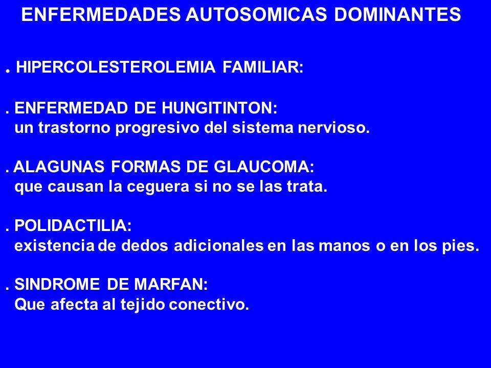 ENFERMEDADES AUTOSOMICAS DOMINANTES. HIPERCOLESTEROLEMIA FAMILIAR:. ENFERMEDAD DE HUNGITINTON: un trastorno progresivo del sistema nervioso.. ALAGUNAS