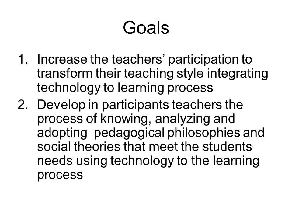 Goals 1.Increase the teachers participation to transform their teaching style integrating technology to learning process 2.Develop in participants tea