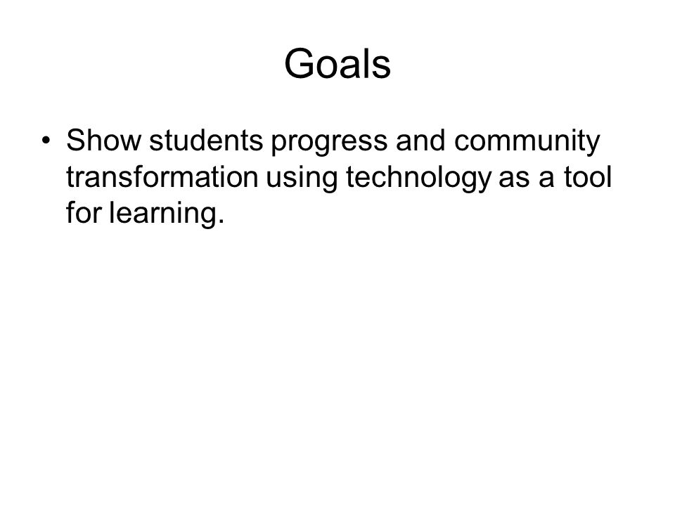 Goals Show students progress and community transformation using technology as a tool for learning.