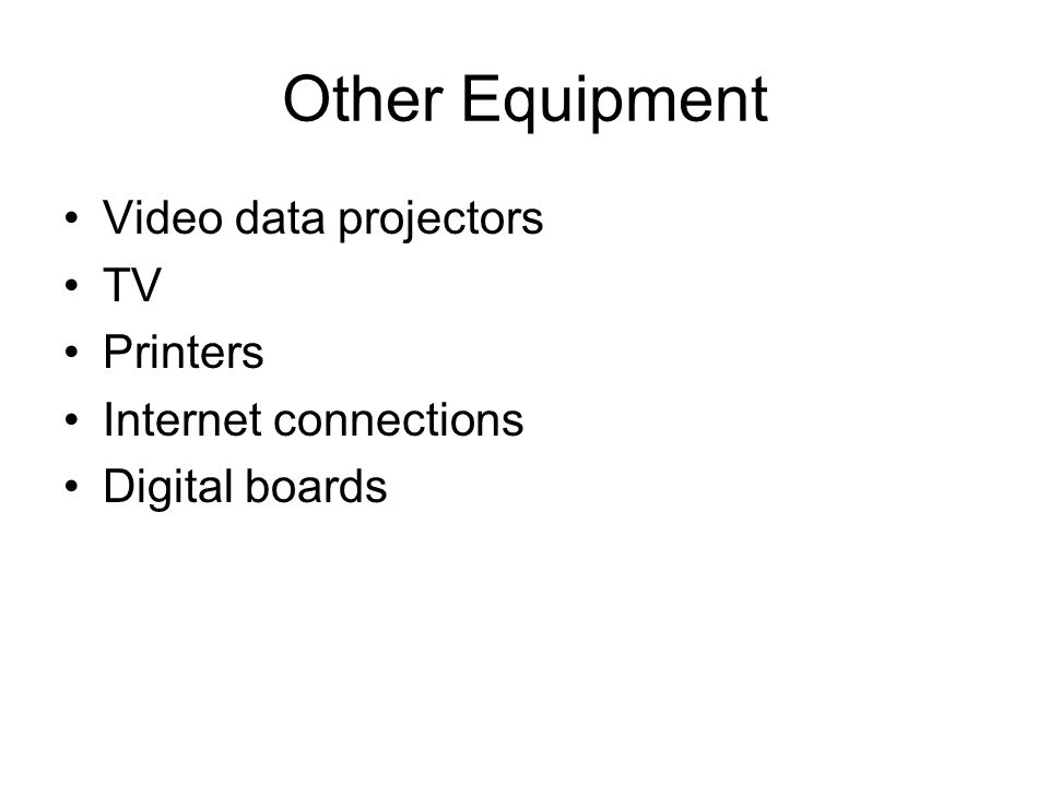 Other Equipment Video data projectors TV Printers Internet connections Digital boards