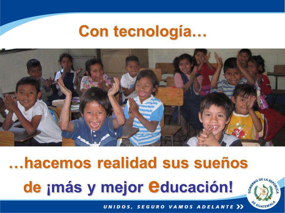 Con tecnología… …hacemos realidad sus sueños de ¡más y mejor e ducación!