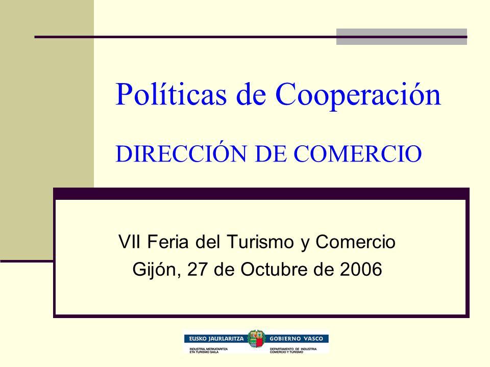 Políticas de Cooperación DIRECCIÓN DE COMERCIO VII Feria del Turismo y Comercio Gijón, 27 de Octubre de 2006