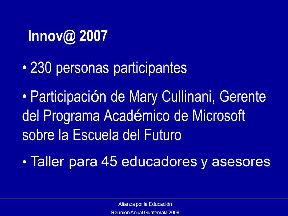 Innov@ 2007 Alianza por la Educación Reunión Anual Guatemala 2008 230 personas participantes Participaci ó n de Mary Cullinani, Gerente del Programa Acad é mico de Microsoft sobre la Escuela del Futuro Taller para 45 educadores y asesores