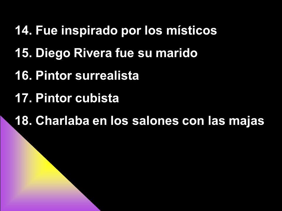 14. Fue inspirado por los místicos 15. Diego Rivera fue su marido 16. Pintor surrealista 17. Pintor cubista 18. Charlaba en los salones con las majas