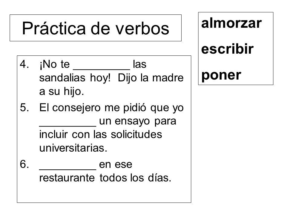 Práctica de verbos 4.¡No te _________ las sandalias hoy! Dijo la madre a su hijo. 5.El consejero me pidió que yo _________ un ensayo para incluir con