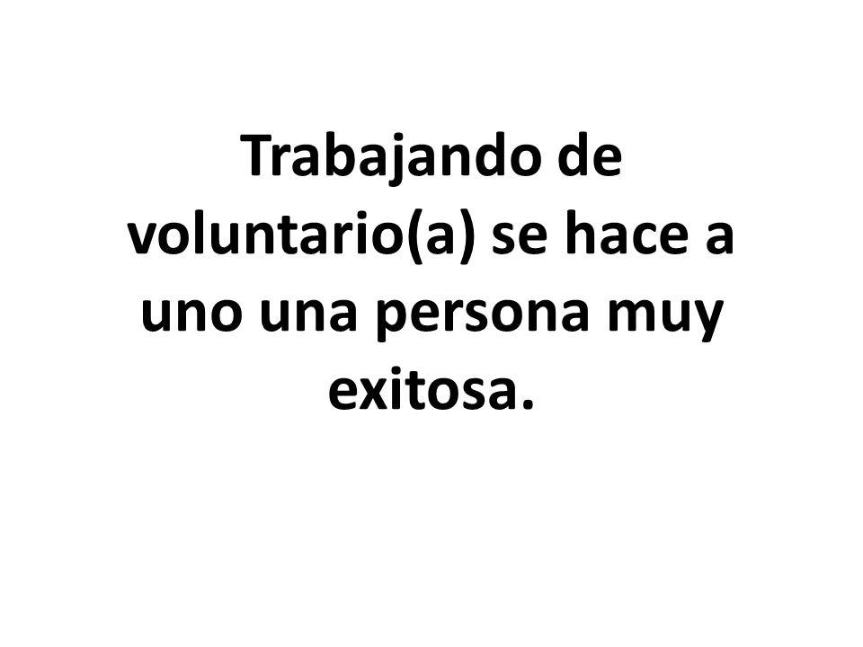 Trabajando de voluntario(a) se hace a uno una persona muy exitosa.