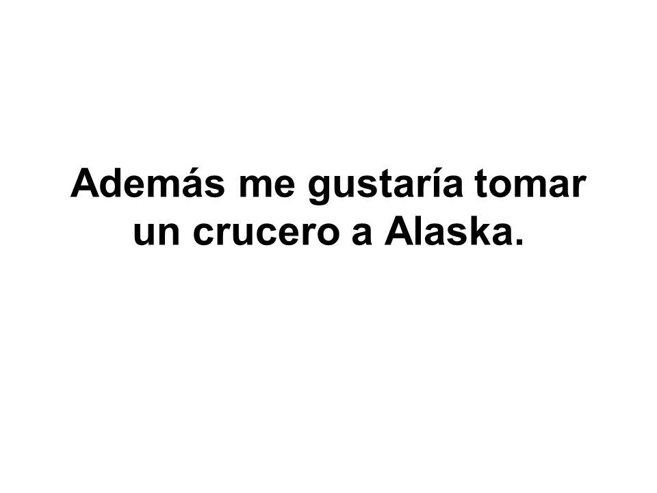 Además me gustaría tomar un crucero a Alaska.