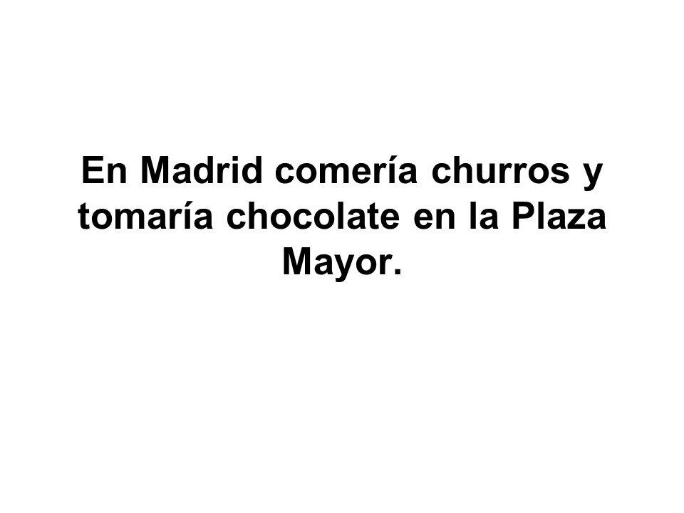 En Madrid comería churros y tomaría chocolate en la Plaza Mayor.
