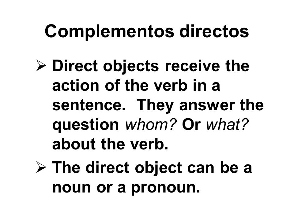 Complementos directos Direct objects receive the action of the verb in a sentence. They answer the question whom? Or what? about the verb. The direct