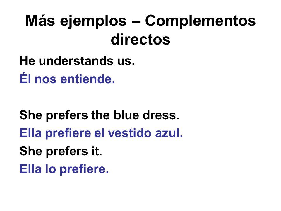Más ejemplos – Complementos directos He understands us. Él nos entiende. She prefers the blue dress. Ella prefiere el vestido azul. She prefers it. El