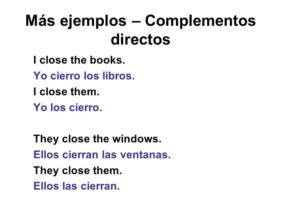Más ejemplos – Complementos directos I close the books. Yo cierro los libros. I close them. Yo los cierro. They close the windows. Ellos cierran las v
